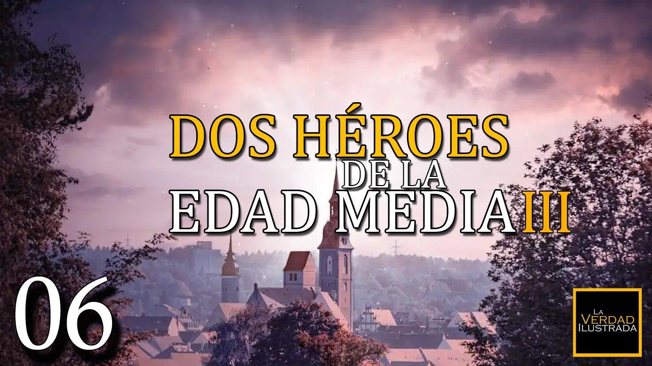 6.- Dos Héroes de la Edad Media (Parte 3)