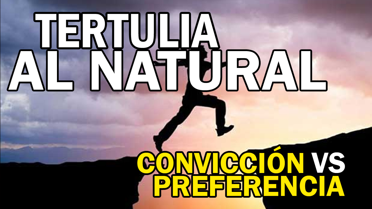 Tertulia al natural - Convicción vs preferencia