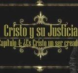 Cristo y su justicia – #4 ¿Es Cristo un ser creado?