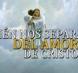 ¿Quién nos separará del amor de Cristo?